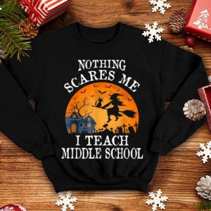 Nothing Scares Me I Teach Middle School Teacher Halloween shirt