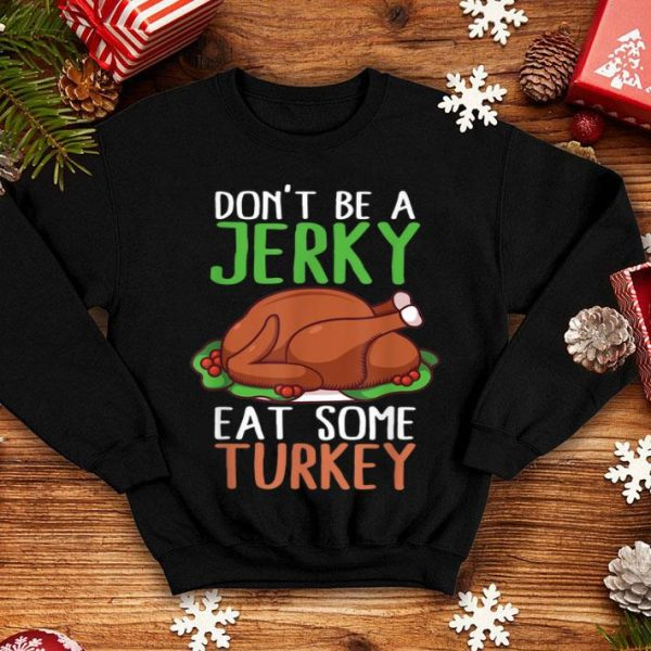Top Don't Be A Jerky Eat Some Turkey Thanksgiving Feast Mode shirt