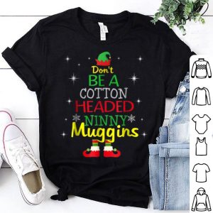 Awesome Don't be a Cotton Headed Ninny Muggins Elf Christmas shirt