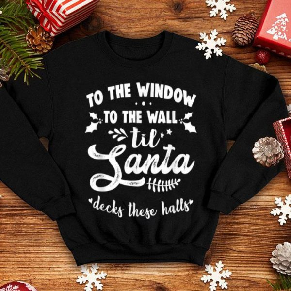 Hot To The Window To The Wall Til Santa Decks These Halls Xmas shirt