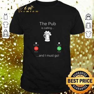 Nice The pub is calling and I must go shirt