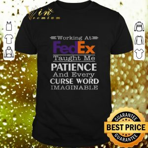 Official Working at FedEx taught me patience and every curse word shirt