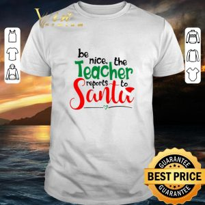 Official be nice the teacher reports to Santa shirt