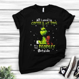 Grinch I Need Is Coffee And My Dog It Too Peopley Outside shirt