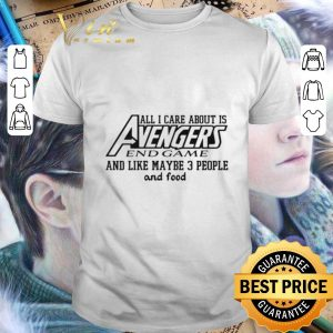 Nice All I care about is Avengers Endgame and like maybe 3 people and food shirt