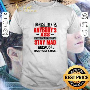 Nice I refuse to kiss anybody's ass stay mad because i don't give a fuck shirt