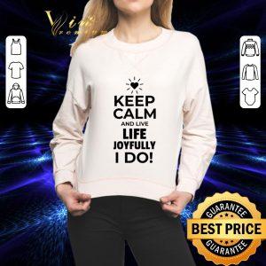 Nice Keep calm and live life joyfully i do shirt