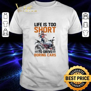 Nice Motorcycle girls Life is too short to drive boring cars shirt