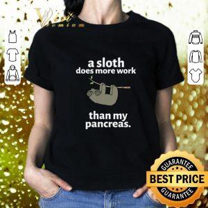 Nice a sloth does more work than my pancreas shirt 1