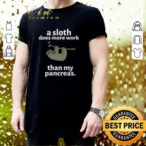 Nice a sloth does more work than my pancreas shirt 2