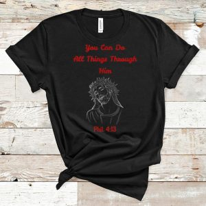 Awesome You Can Do All Things Through Him Phil. 4-13 Jesus shirt