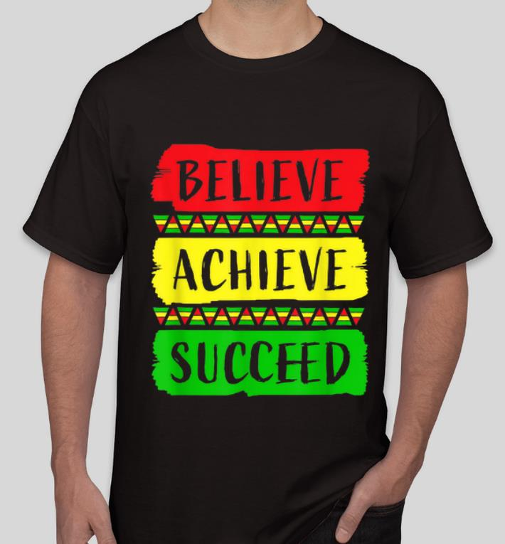Great Believe Achieve Succeed Black History Month shirt 4 - Great Believe Achieve Succeed Black History Month shirt