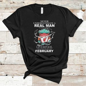 Great Never Underestimate Real Man Who Loves Liverpool And Was Born In February shirt