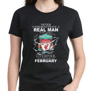 Great Never Underestimate Real Man Who Loves Liverpool And Was Born In February shirt 2