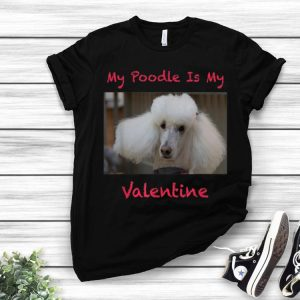 My Poodle Is My Valentine Dog Lovers shirt