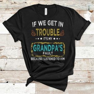Original If We Get In Trouble It's My Grandpa's Fault shirt