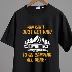 Pretty Why can't I just get paid to go camping all year shirt