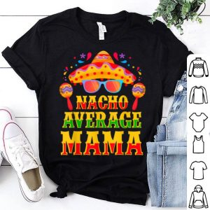 Awesome Funny Mexican Family Cinco De Mayo Party Nacho Average Mama shirt