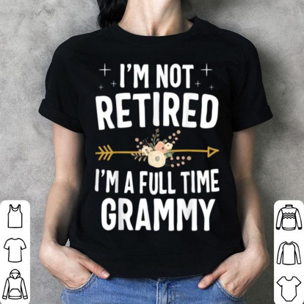 Beautiful I'm Not Retired I'm A Full Time Grammy Mothers Day shirt