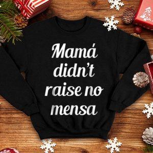 Beautiful Mama Didn't Raise No Mensa shirt