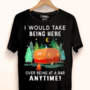 Camping I would to take being here over being at a bar anytime campfire shirt