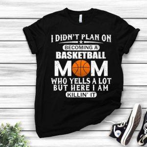 I didn't plan on becoming a basketball mom who yells a lot shirt