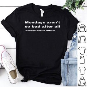 Funny Retired Police Officer Retirement Gift Fun Cop Mondays shirt