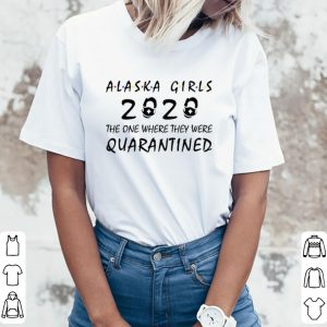 Official Alaska Girls 2020 The One Where They Were Quarantined Covid-19 shirt 2