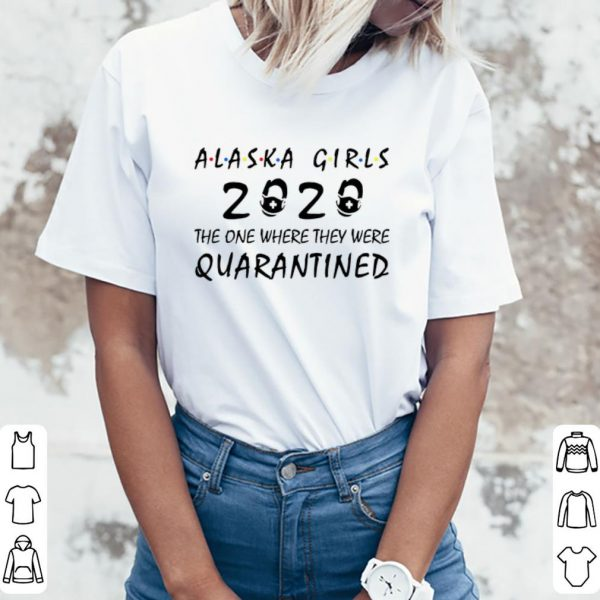 Official Alaska Girls 2020 The One Where They Were Quarantined Covid-19 shirt