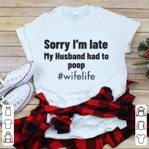 Sorry I'm Late – My Husband Had To Poop shirt
