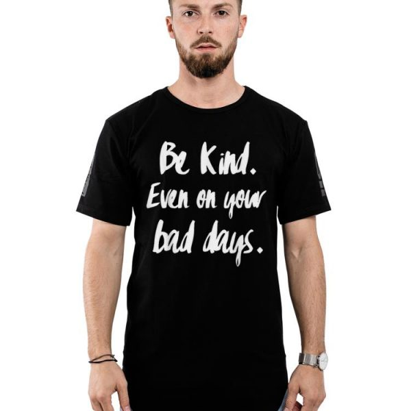 Be Kind Even On Your Dad Days shirt