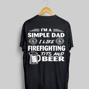 Im A Simple Dad I Like Firefighting Tits And Beer shirt