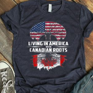 Living In America With Canadian Roots Canada Day Gift Shirt