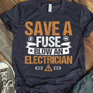 Save A Fuse Blow An Electrician shirt