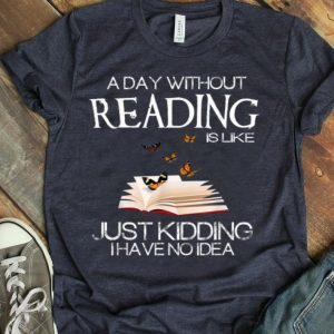 A Day Without Reading Is Like Funny Bookworm shirt