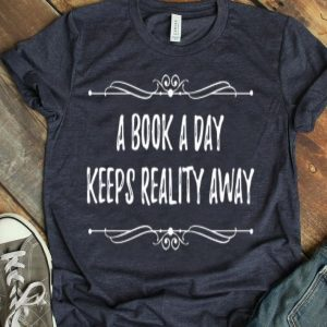 Book A Day Keeps Reality Away - Funny Book Quote shirt