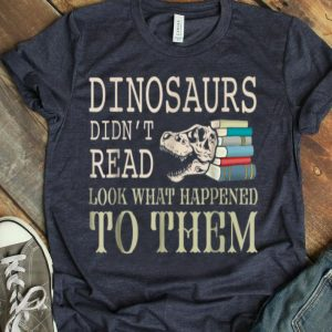 Dinosaurs Didn'T Read Look What Happened Book Lover shirt