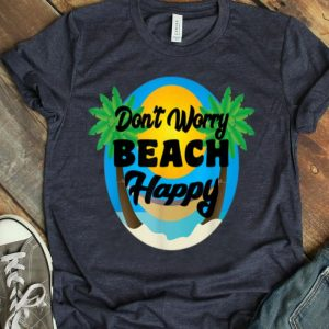 Don't Worry Beach Happy For Beach Lovers shirt