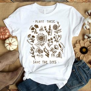 Plant These Save The Bees Flowers Love Bees shirt