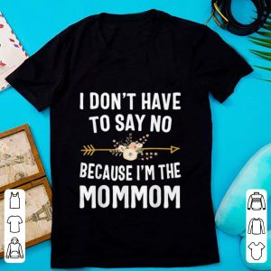 Awesome I Don't Have To Say No Because I'm The Mom Mom Flower shirt