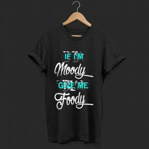 Awesome If I'm Moody Give Me Foody shirt