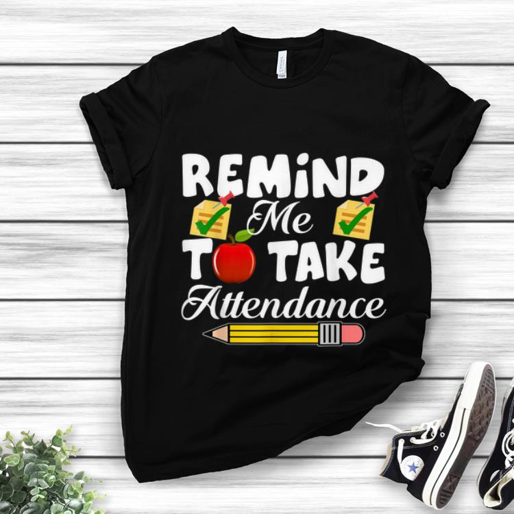 Awesome Remind me to take Attendance back To Shool shirt 1 - Awesome Remind me to take Attendance back To Shool shirt