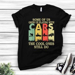 Awesome Some Of Us Grew Up Playing With Cars The Cool Ones Still Do Vintage shirt