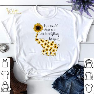 Elephant sunflower in a world where you can be anything be kind shirt sweater