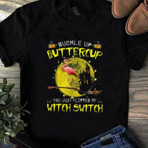 Official Flamingo Buckle Up Buttercup You Just Flipped My Witch Switch shirt