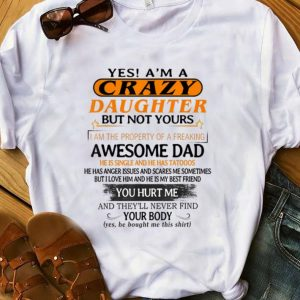 Official Yes I'm A Crazy Daughter But Not Yours Awesome Dad He is Single ANd He Has Tattoos shirt