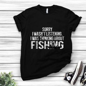 Original Sorry I Wasn't Listening I Was Thinking About Fishing shirt