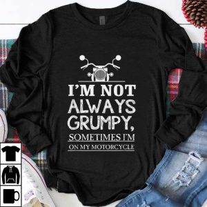 Premium I'm Not Always Grumpy Sometime I'm On My Motocycle shirt