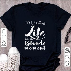Premium My Whole Life Is A Blonde Moment shirt