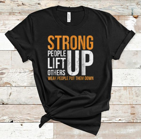 Premium Strong people lift others up weak people put them down shirt